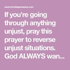 If you're going through anything unjust, pray this prayer to reverse unjust situations. God ALWAYS wants to fight on your behalf and bring you justice.