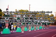 I hate when allstar cheerleaders look at high school cheerleaders and say they aren't a sport. Cheerleading is Cheerleading. It's the same thing. Yeah allstars may have much harder stunts and tumbling. But in the end we are cheerleaders and we have one goal and dedication to the sport we love