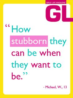 """""""How stubborn they can be when they want to be."""" - Michael W., 13"""