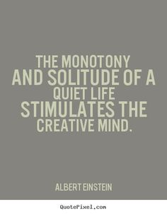 Albert Einstein Quotes - The monotony and solitude of a quiet life stimulates the creative mind.