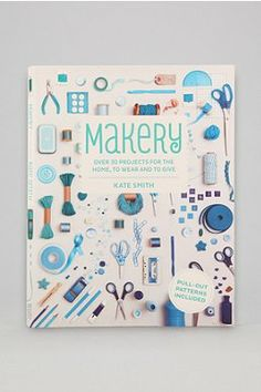 Makery: Over 30 Projects For The Home, To Wear And To Give By Kate Smith