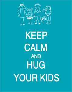 Keep Calm and Hug Your Kids Poster by PostersPersonalized on Etsy......I hug mine everyday!