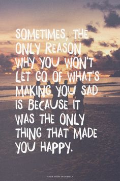 Sometimes, the only reason why you won't let go of what's making you sad is because it was the only thing that made you happy. | unluckymonster made this with Spoken.ly