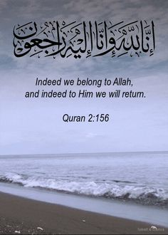 """Inna lilahi wa inna ilayhi rajeoon"" Quran 2:156. To Allah we belong and to Allah we return."