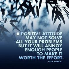 A positive attitude ... will annoy enough people to make it worth the effort! :)