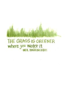 """""""The grass is greener where you water it."""" -- Neil Barringham"""