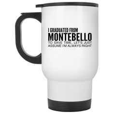 I Graduated From Montebello To Save Time Lets Just Assume Im Always Right Stainless Steel Travel Mugs