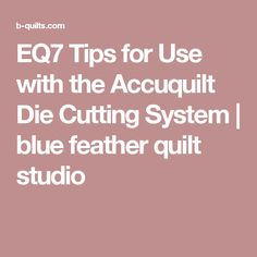 EQ7 Tips for Use with the Accuquilt Die Cutting System | blue feather quilt studio