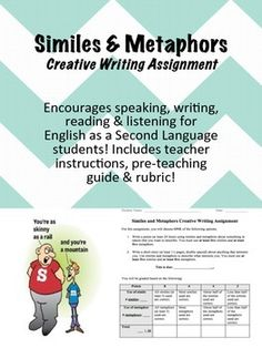 Use this fun assignment to encourage ELL's to demonstrate their knowledge of similes and metaphors! Assignment encourages all facets of ESL classroom-based education (speaking, listening, reading, AND writing)