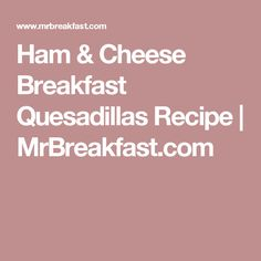 Ham & Cheese Breakfast Quesadillas Recipe | MrBreakfast.com
