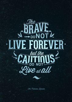 The brave do not live forever but the cautious do not live at all.
