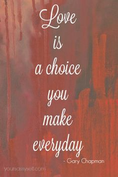 Love is a choice you make everyday - Dr. Gary Chapman quote from five love languages.  Are you Speaking the Same Love Language? Find out here - YourSassySelf.com