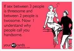 If sex between 3 people is threesome and between 2 people is twosome. Now I understand why people call you handsome.