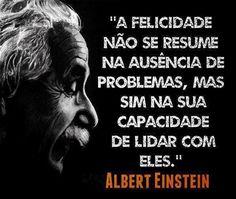 """""""A felicidade não se resume na ausência de problema, mas sim na sua capacidade de lidar com eles"""".       - Albert Einstein.            ..."""