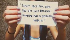 Never sacrifice who you are just because someone has a problem with it