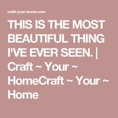THIS IS THE MOST BEAUTIFUL THING I'VE EVER SEEN. | Craft ~ Your ~ HomeCraft ~ Your ~ Home