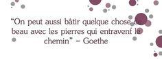 On peut aussi bâtir quelque chose de beau avec les pierres qui entravent le chemin. ~ Goethe