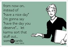 """from now on.. instead of """"have a nice day"""" i'm gonna say """"have the day you deserve""""... let karma sort that stuff out..."""