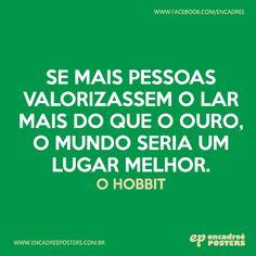Se mais pessoas valorizassem o lar mais do que o ouro, o mundo seria um lugar melhor. - O Hobbit  http://www.encadreeposters.com.br/