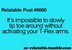 It's impossible to slowly tip toe around without activating your T-Rex arms
