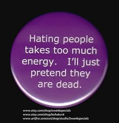 Hating people takes too much energy.  I'll just pretend they are dead.  Available as a pinback button. We made this with a professional press, using the highest quality materials. It measures 2.25 inches.