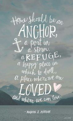 Home should be an anchor, a part in the storm, a refuge, a happy place in which to dwell, a place where we are LOVED and where we can love.
