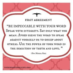 """First Agreement: Be Impeccable with Your Word: Speak with integrity. Say only what you mean. Avoid using the word to speak against yourself or to gossip about others. Use the power of your word in the direction of truth and love."" 