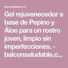 Gel rejuvenecedor a base de Pepino y Áloe para un rostro joven, limpio sin imperfecciones. - balconsaludable.com