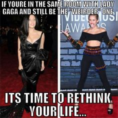 "Time to rethink your life. Gaga looks gorgeous << When the ""Hannah Montana Movie"" comes on and your brothers friend sees it and says ""Is this Miley Cyrus before she went crazy?"" and you tell them ""Yeah. She is supposed to go to an awards show in this movie . . . . looks like she finally did after she went off the deep end"" you know you need to rethink it"