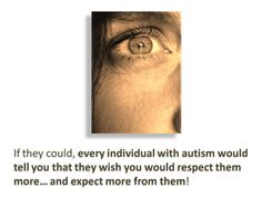 If they could, every individual with autism would tell you that they wish you would respect them more and expect more from them!