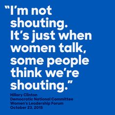 Hillary Clinton reminding us that the loudness of women's speech isn't compared to men's but to silence