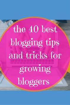 the 40 best blogging tips and tricks for growing bloggers