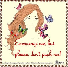 Encourage me, but please, don't push me! Pushing me past my limits only makes it worse!