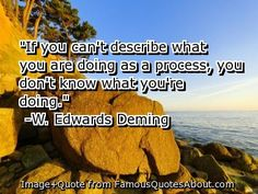 """If you can't describe what you are doing as a process, you don't know what you're doing"" - W. Edwards Deming"