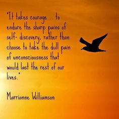 It takes courage…. to endure the sharp pain of self-discovery, rather than choose to take the dull pain of unconsciousness that would last the rest of our lives. ---Marrianne Williamson