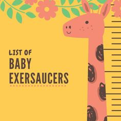 List of Baby Exersaucers  This list of baby exersaucers is for all of you that are looking for an exersaucer for a baby–your own, your grandchild, baby of a friend or family…  I hope you will find the one you are looking for in this list.  Babies love these exersaucers and they are very helpful to parents that need to entertain their babies.  My 2 year old granddaughter has wanted to get into her old exersaucer that I have gotten out for her cousin that is 5 months old.