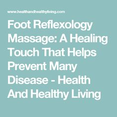 Foot Reflexology Massage: A Healing Touch That Helps Prevent Many Disease - Health And Healthy Living