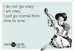 Funny Ecard: I do not 'go crazy'. I am crazy. I just go normal from time to time.