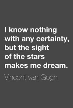 I know nothing with any certainty, but the sight of the stars makes me dream. - Vincent van Gogh