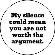 My silence could mean you are not worth the argument.  @ckemp242