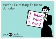 Things I'd LIke To Do Today: Bead, Bead, and oh...Bead!