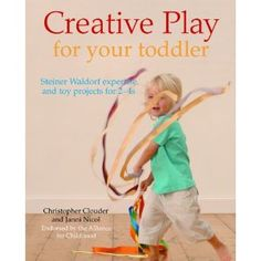 Creative Play for Your Toddler: Steiner Waldorf Expertise and Toy Projects for 2 - 4s [Paperback]