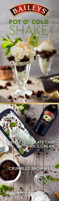 Proof that eating green can be delicious. Dig into the Baileys 'Pot o' Cold.' Pot O' Cold Shake Recipe (serves 2): Blend several large scoops of mint chocolate chip ice cream with 2 oz of Baileys. Pour 1 cup into the bottom of the glass, add  a generous layer of crumbled brownie bites and then top with another cup of  blended ice cream. Top off with Baileys whipped cream, thin mint cookies and a  sprig of fresh mint.