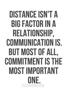Distance isn't a big factor in a relationship, communication is.  But most of all, committment is the most important one.
