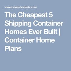 The Cheapest 5 Shipping Container Homes Ever Built | Container Home Plans