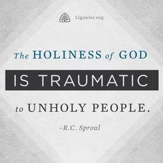 The holiness of God is traumatic to unholy people. —R.C. Sproul