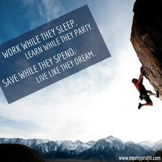 WORK WHILE THEY SLEEP. LEARN WHILE THEY PARTY. SAVE WHILE THEY SPEND. LIVE LIKE THEY DREAM.- www.equityprofit.com Investment Quotes, Investing, Sleep, Mountains, Live, Learning, Party, Nature, Travel