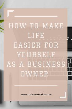 How To Make Life Easier For Yourself As A Business Owner | AD - Coffee, Cake, Kids