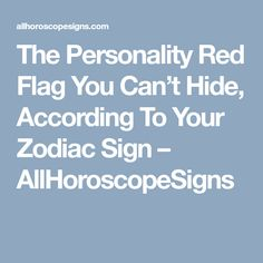 The Personality Red Flag You Can't Hide, According To Your Zodiac Sign – AllHoroscopeSigns