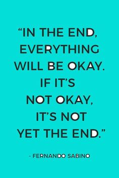 """""""In the end, everything will be okay. If it's not okay, it's not yet the end."""" — Fernando Sabino"""